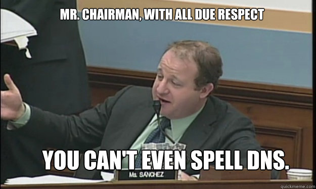 SOPA - M. Chairman, with all due respect, you can't even spell DNS.